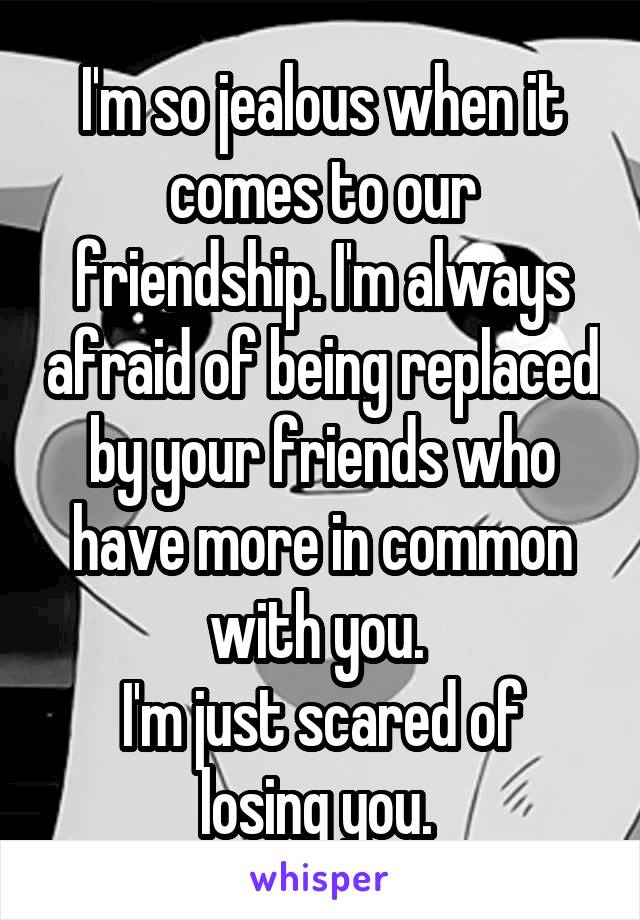 I'm so jealous when it comes to our friendship. I'm always afraid of being replaced by your friends who have more in common with you.  I'm just scared of losing you.