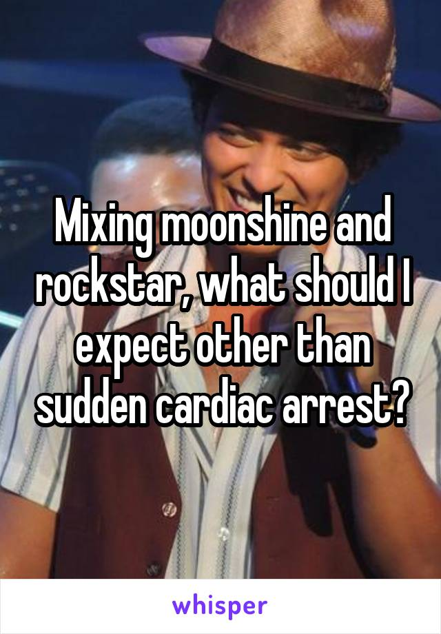 Mixing moonshine and rockstar, what should I expect other than sudden cardiac arrest?