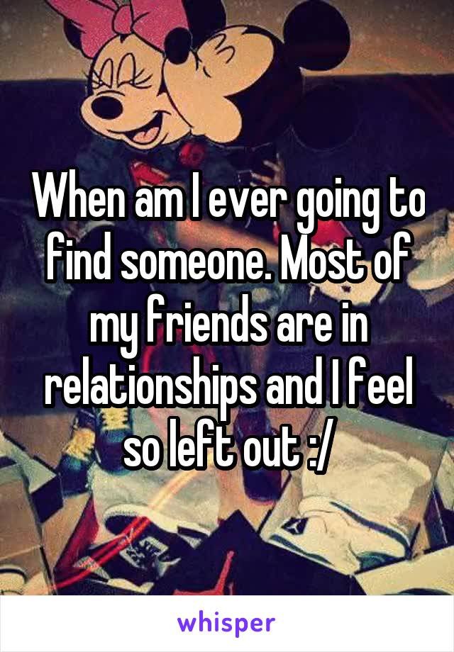 When am I ever going to find someone. Most of my friends are in relationships and I feel so left out :/