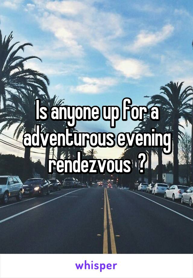 Is anyone up for a adventurous evening rendezvous  ?
