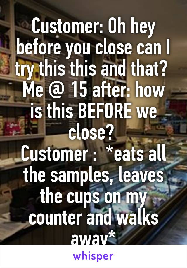 Customer: Oh hey before you close can I try this this and that?  Me @ 15 after: how is this BEFORE we close?  Customer :  *eats all the samples, leaves the cups on my counter and walks away*