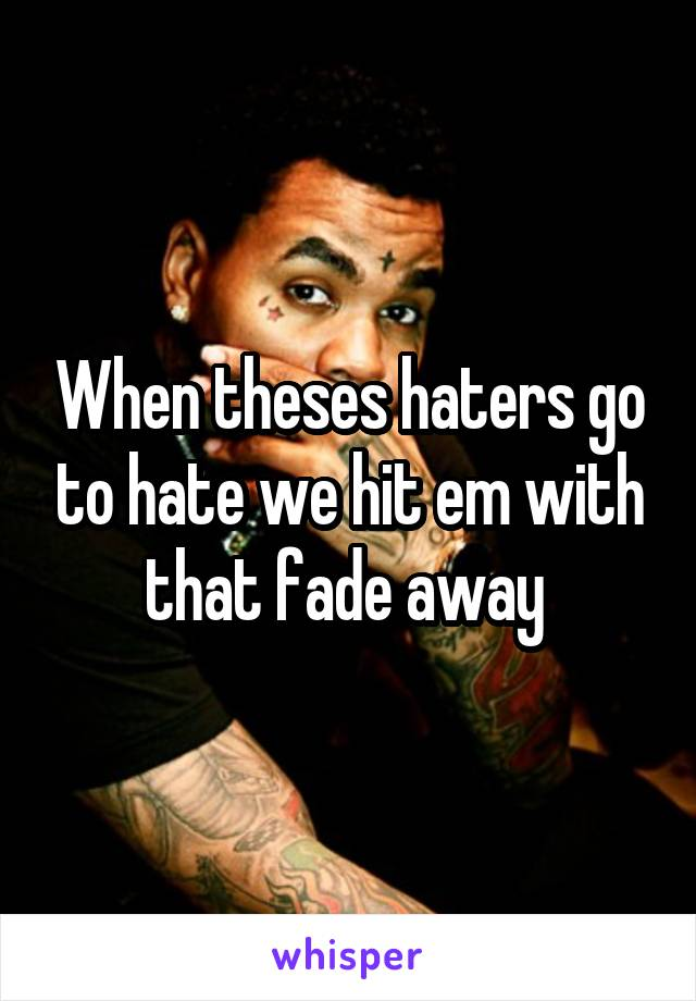 When theses haters go to hate we hit em with that fade away