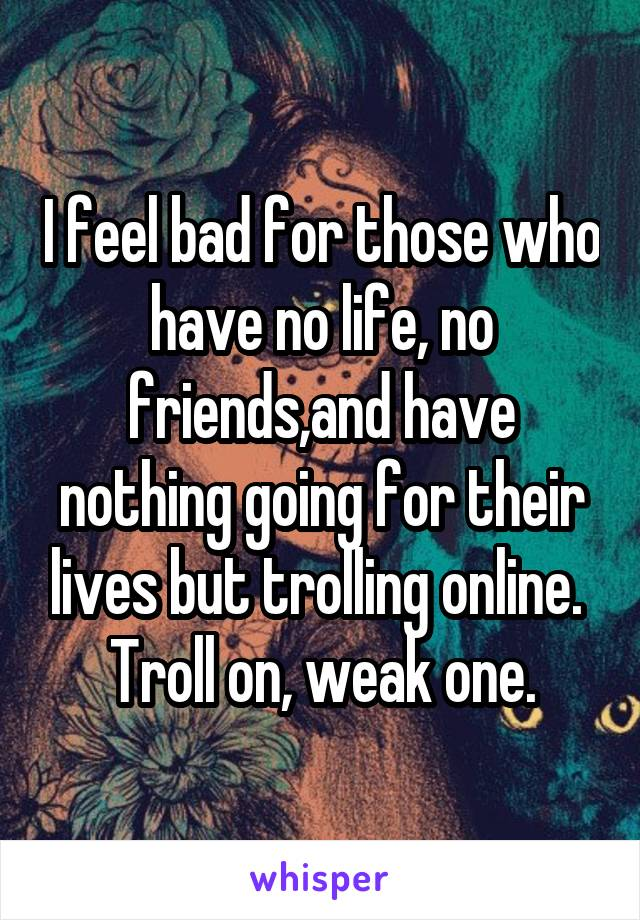 I feel bad for those who have no life, no friends,and have nothing going for their lives but trolling online.  Troll on, weak one.