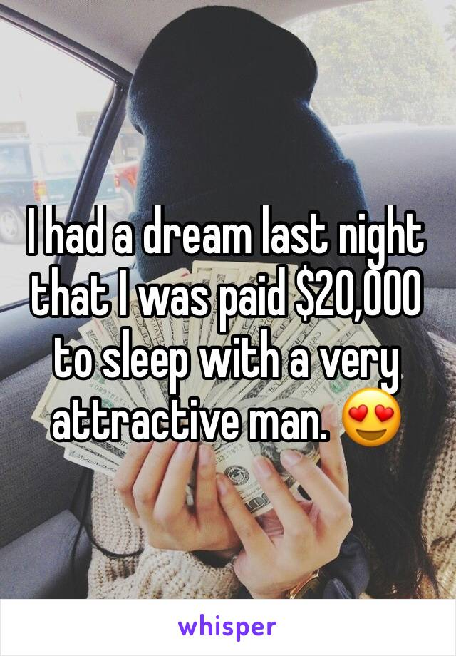 I had a dream last night that I was paid $20,000 to sleep with a very attractive man. 😍