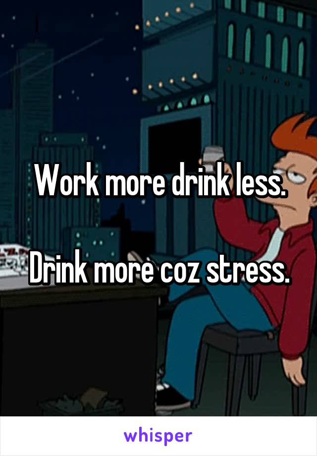 Work more drink less.  Drink more coz stress.