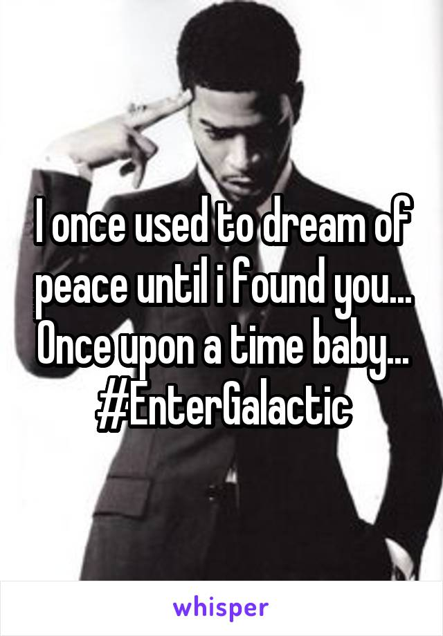 I once used to dream of peace until i found you... Once upon a time baby... #EnterGalactic