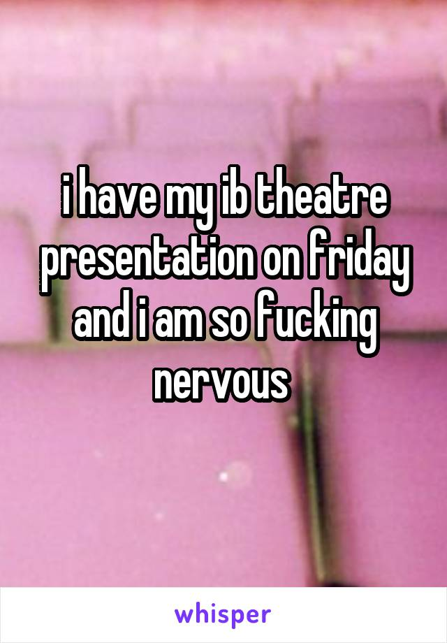 i have my ib theatre presentation on friday and i am so fucking nervous