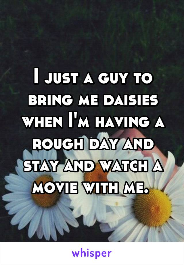 I just a guy to bring me daisies when I'm having a rough day and stay and watch a movie with me.