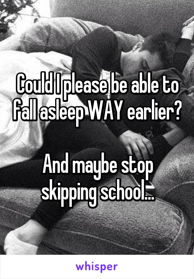 Could I please be able to fall asleep WAY earlier?  And maybe stop skipping school...