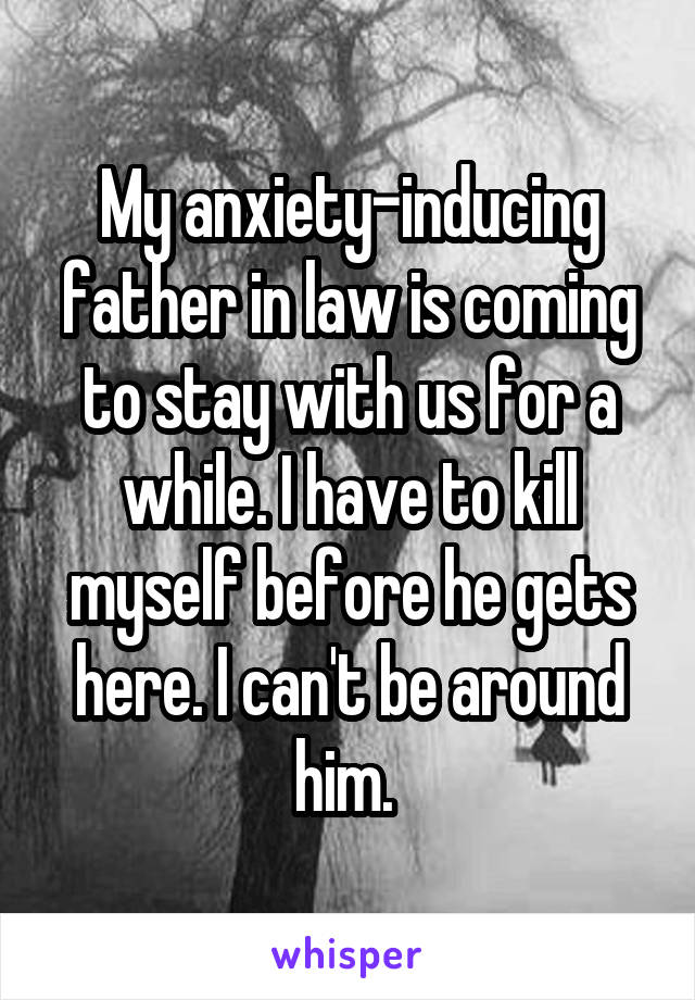 My anxiety-inducing father in law is coming to stay with us for a while. I have to kill myself before he gets here. I can't be around him.