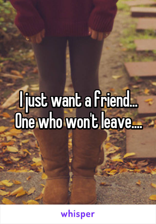 I just want a friend... One who won't leave....