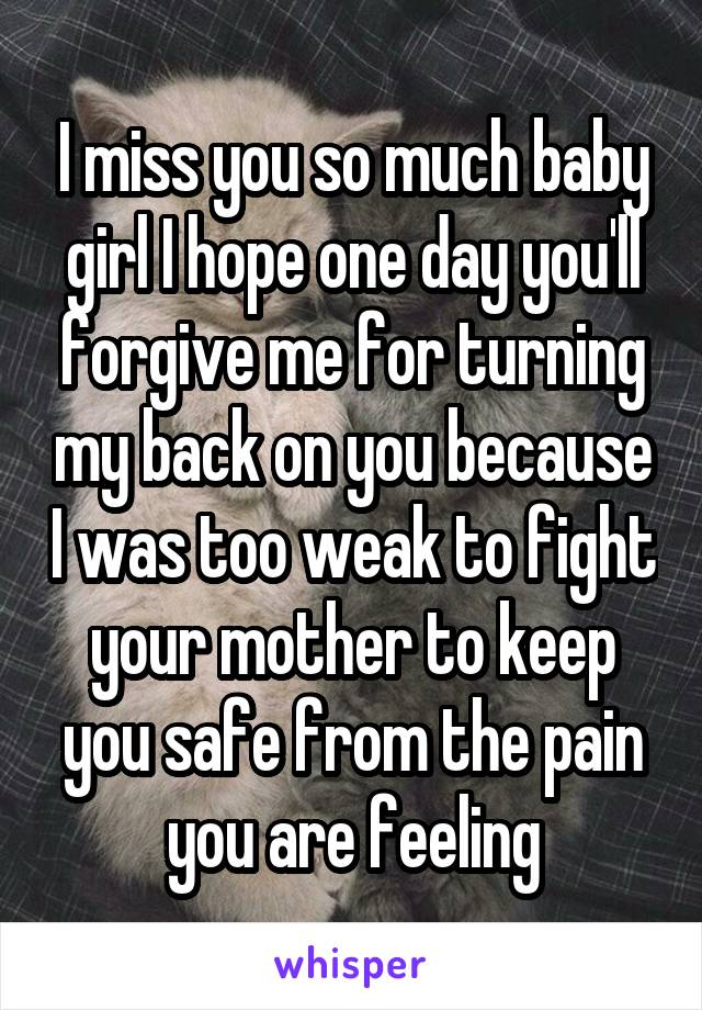 I miss you so much baby girl I hope one day you'll forgive me for turning my back on you because I was too weak to fight your mother to keep you safe from the pain you are feeling