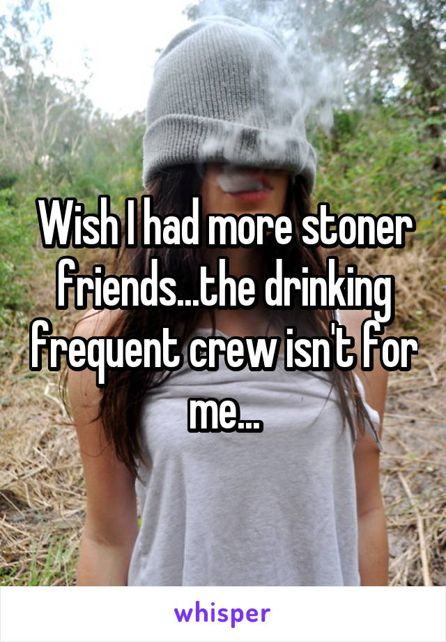 Wish I had more stoner friends...the drinking frequent crew isn't for me...