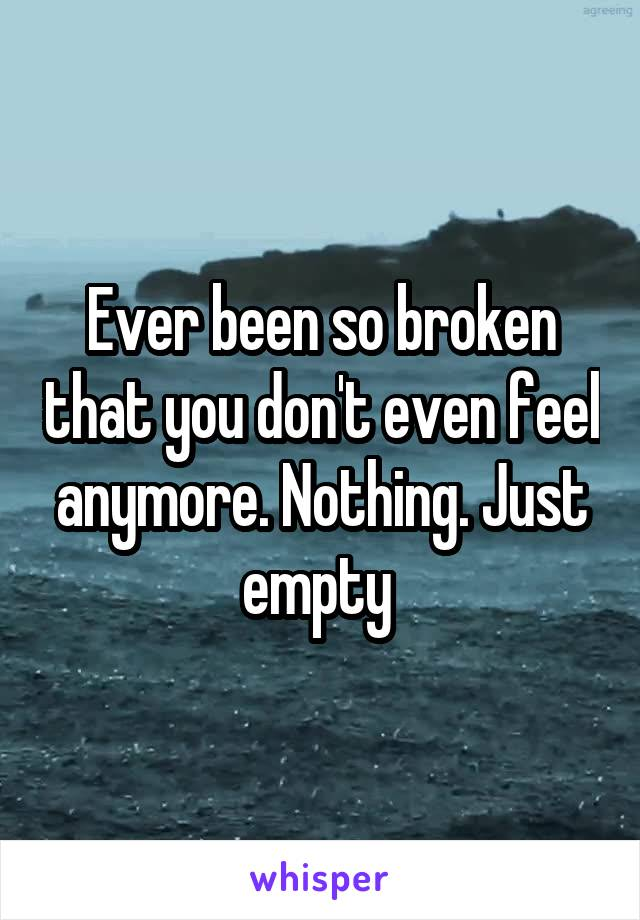 Ever been so broken that you don't even feel anymore. Nothing. Just empty