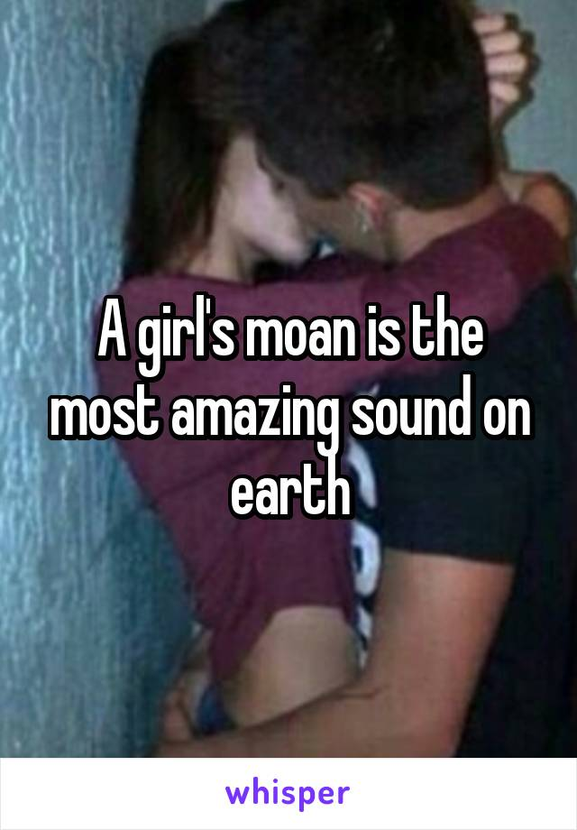 A girl's moan is the most amazing sound on earth