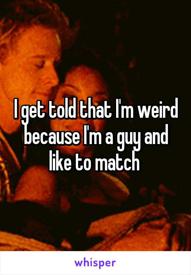 I get told that I'm weird because I'm a guy and like to match