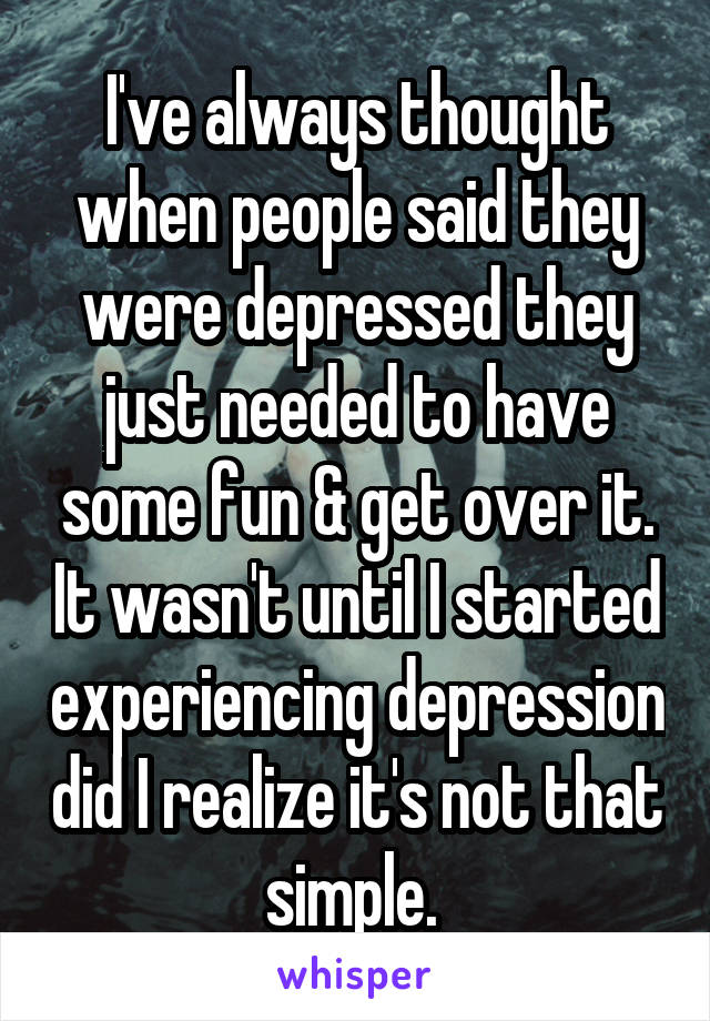 I've always thought when people said they were depressed they just needed to have some fun & get over it. It wasn't until I started experiencing depression did I realize it's not that simple.