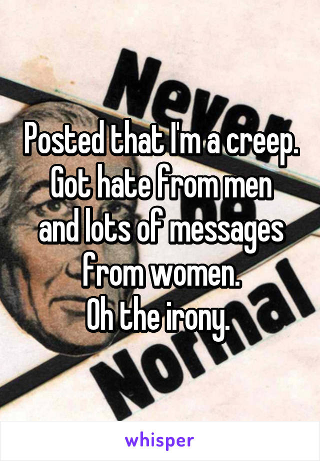 Posted that I'm a creep. Got hate from men and lots of messages from women. Oh the irony.