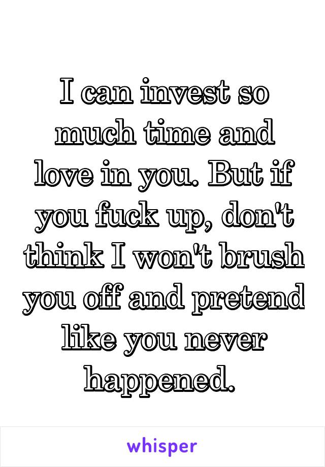 I can invest so much time and love in you. But if you fuck up, don't think I won't brush you off and pretend like you never happened.