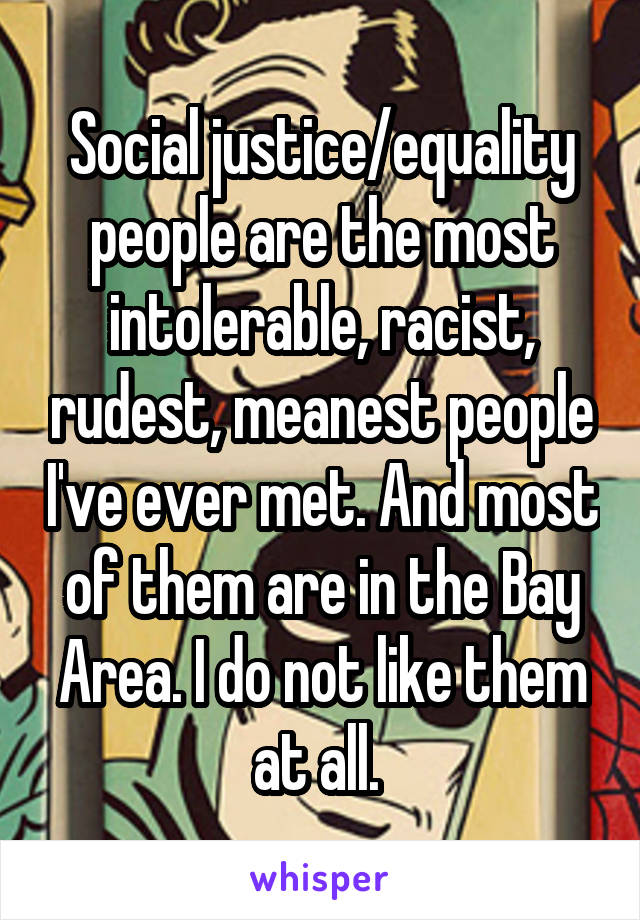 Social justice/equality people are the most intolerable, racist, rudest, meanest people I've ever met. And most of them are in the Bay Area. I do not like them at all.