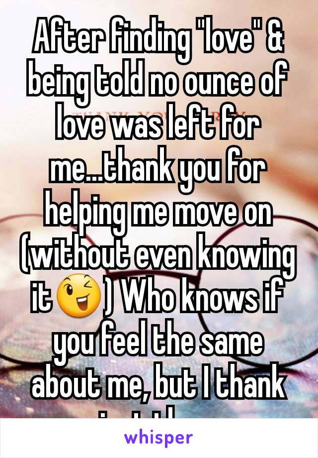 """After finding """"love"""" & being told no ounce of love was left for me...thank you for helping me move on (without even knowing it😉) Who knows if you feel the same about me, but I thank you just the same"""