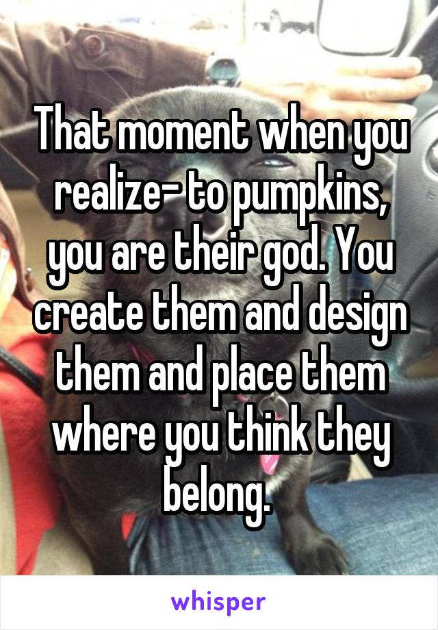 That moment when you realize- to pumpkins, you are their god. You create them and design them and place them where you think they belong.