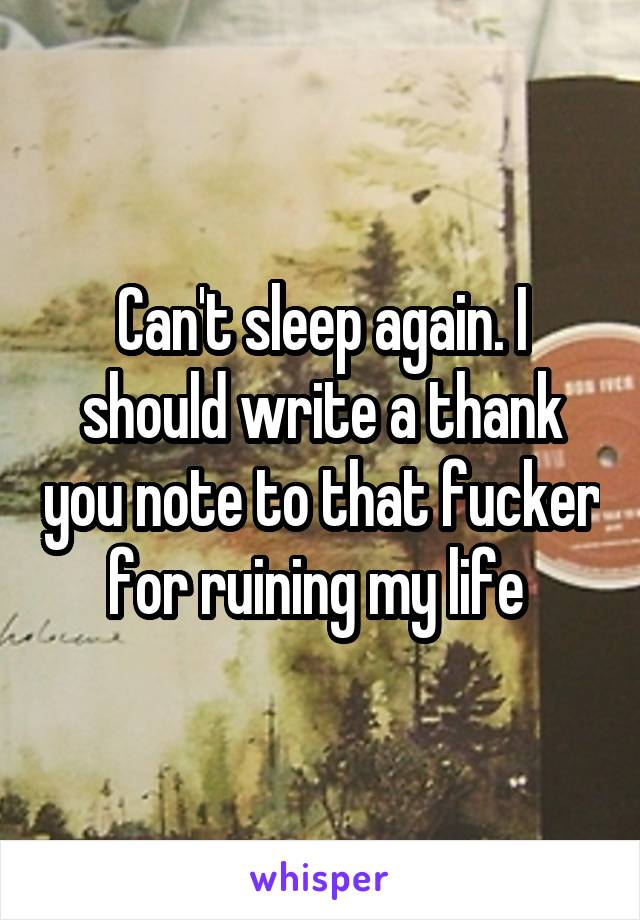 Can't sleep again. I should write a thank you note to that fucker for ruining my life