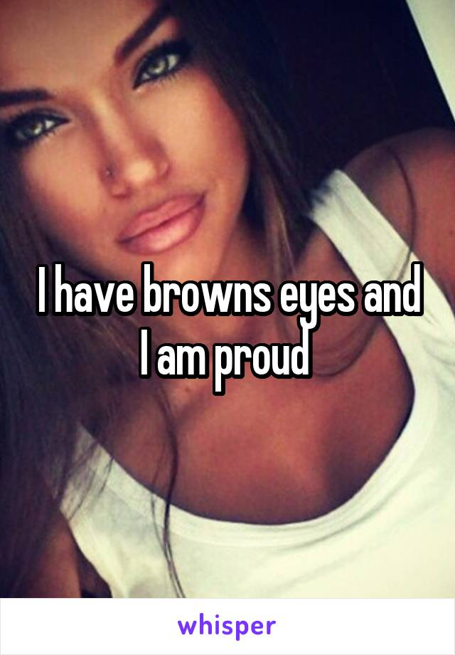 I have browns eyes and I am proud