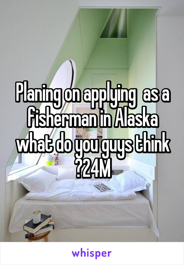 Planing on applying  as a fisherman in Alaska what do you guys think ?24M