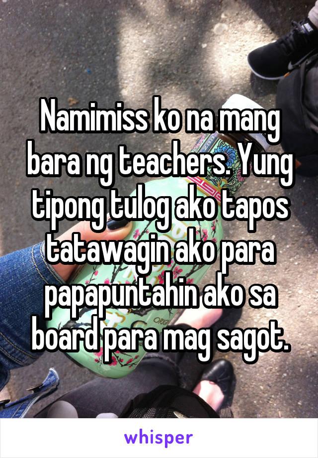 Namimiss ko na mang bara ng teachers. Yung tipong tulog ako tapos tatawagin ako para papapuntahin ako sa board para mag sagot.