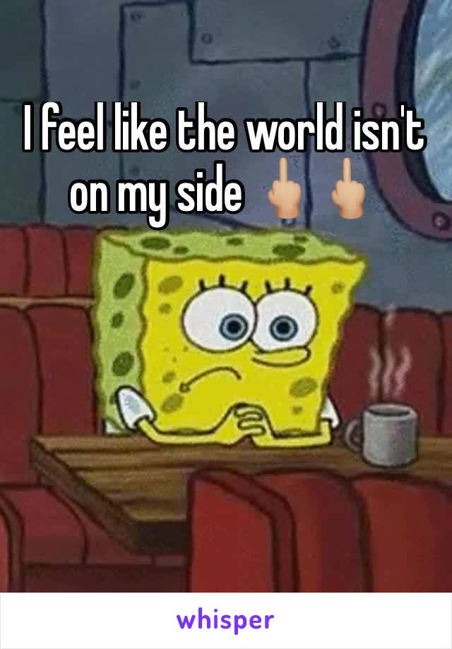 I feel like the world isn't on my side 🖕🏼🖕🏼