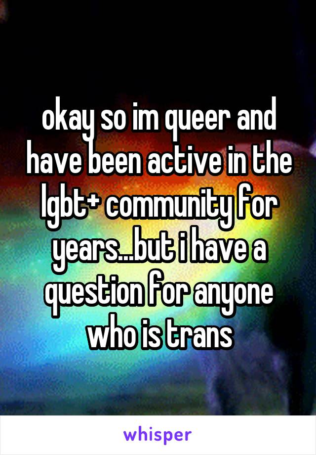 okay so im queer and have been active in the lgbt+ community for years...but i have a question for anyone who is trans