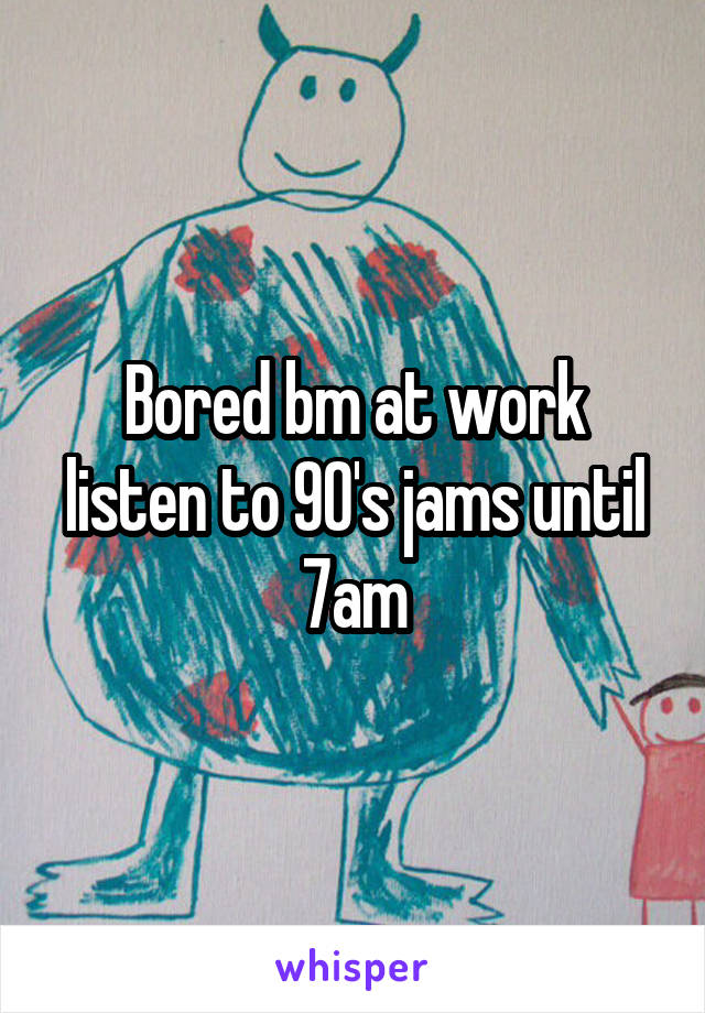 Bored bm at work listen to 90's jams until 7am