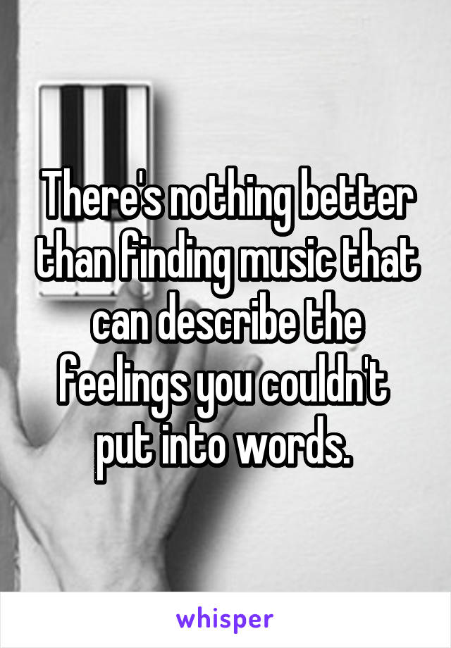 There's nothing better than finding music that can describe the feelings you couldn't  put into words.