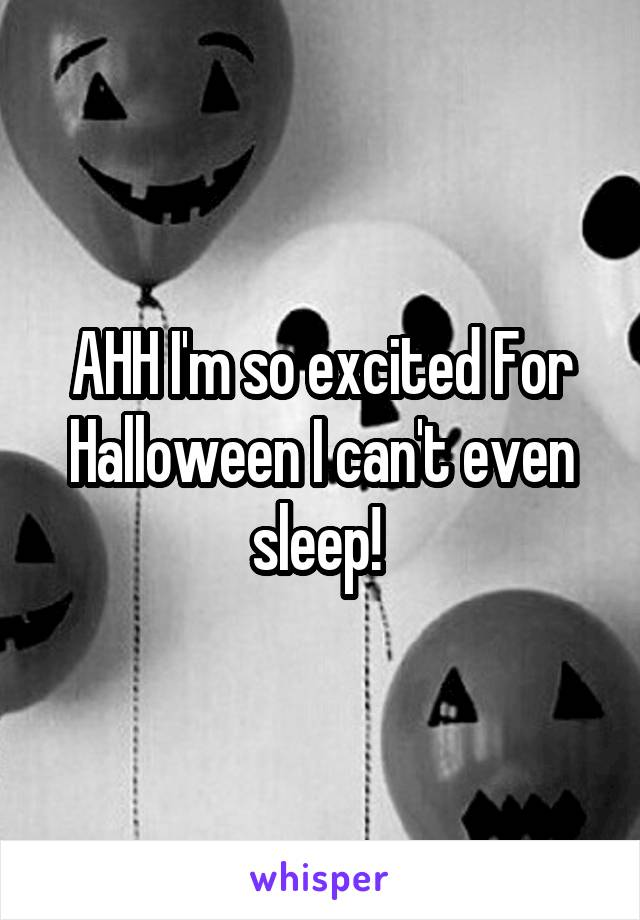 AHH I'm so excited For Halloween I can't even sleep!