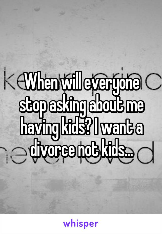 When will everyone stop asking about me having kids? I want a divorce not kids...