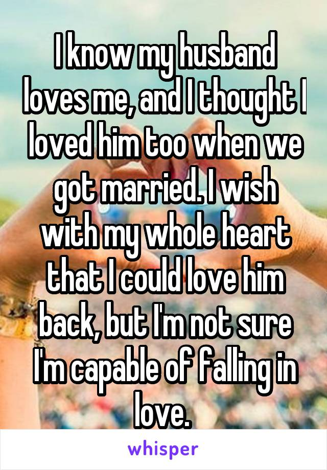 I know my husband loves me, and I thought I loved him too when we got married. I wish with my whole heart that I could love him back, but I'm not sure I'm capable of falling in love.