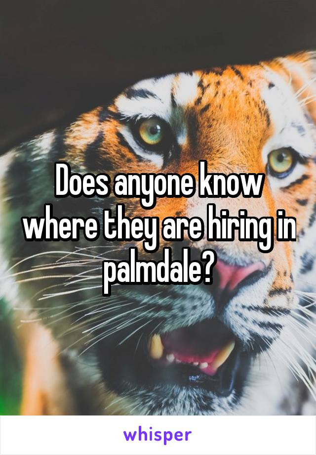 Does anyone know where they are hiring in palmdale?