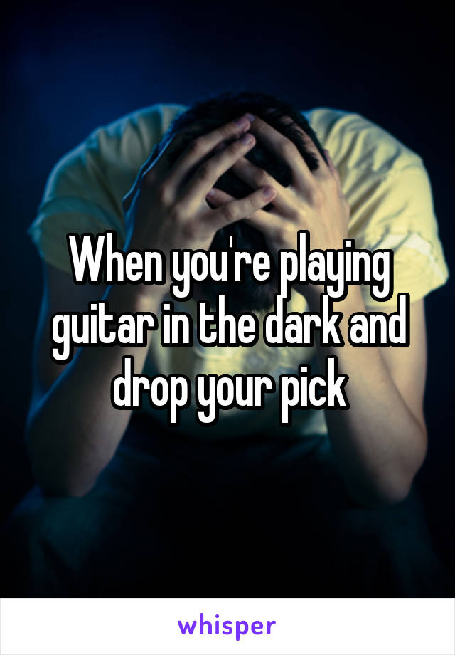 When you're playing guitar in the dark and drop your pick