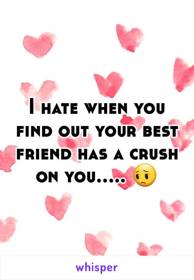 I hate when you find out your best friend has a crush on you..... 😔
