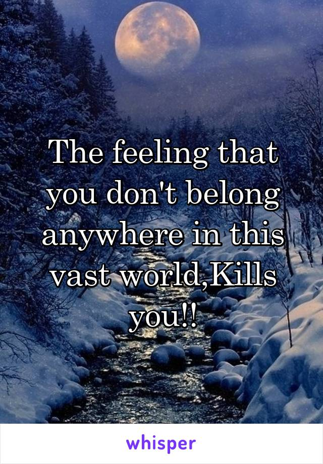 The feeling that you don't belong anywhere in this vast world,Kills you!!