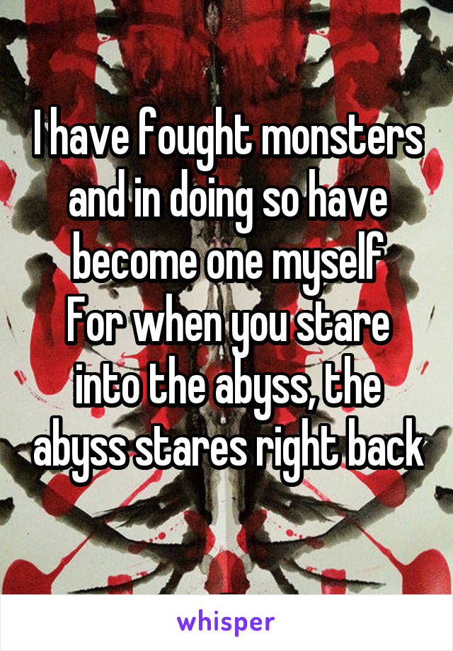 I have fought monsters and in doing so have become one myself For when you stare into the abyss, the abyss stares right back