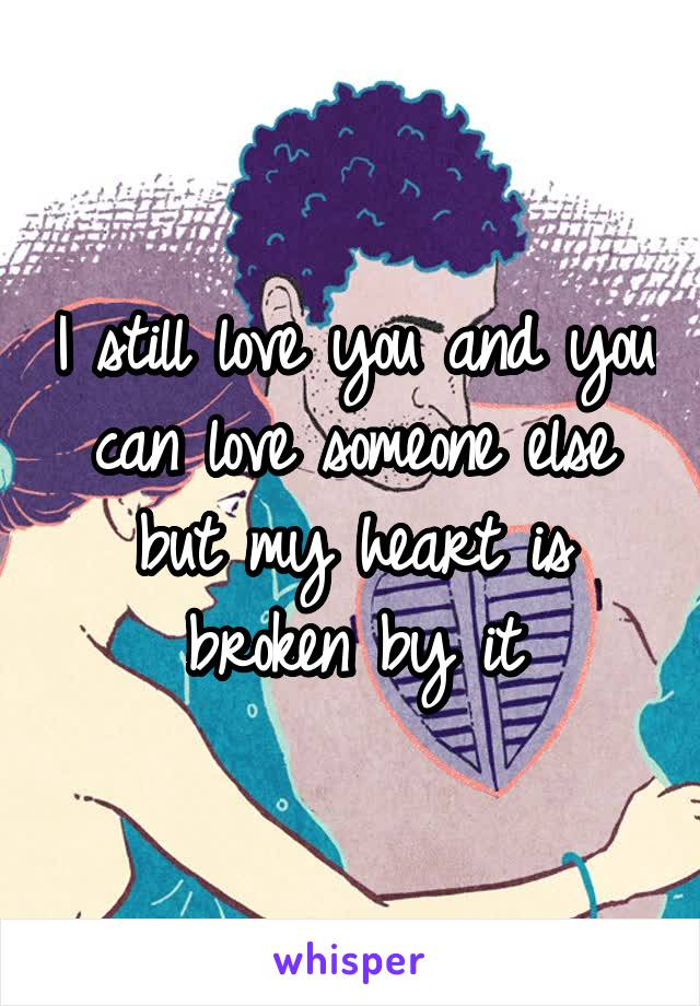 I still love you and you can love someone else but my heart is broken by it