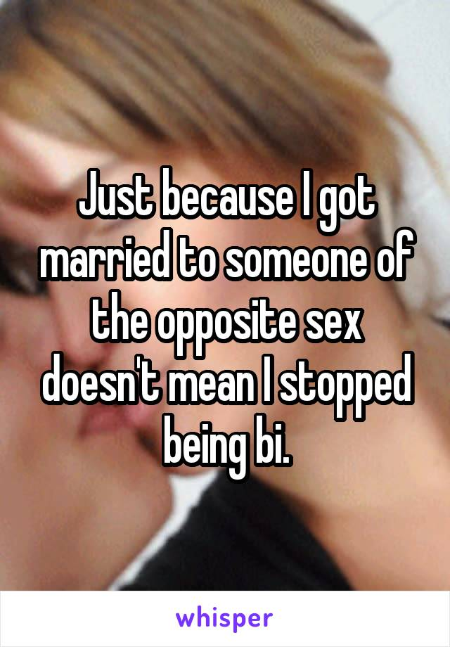 Just because I got married to someone of the opposite sex doesn't mean I stopped being bi.