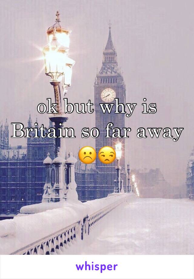 ok but why is Britain so far away ☹️️😒