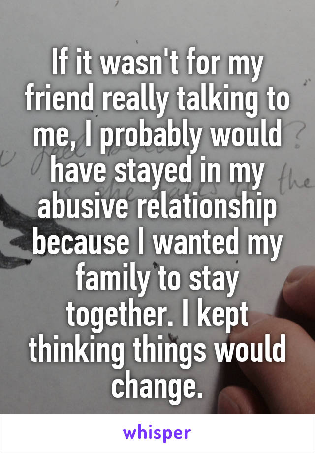 If it wasn't for my friend really talking to me, I probably would have stayed in my abusive relationship because I wanted my family to stay together. I kept thinking things would change.