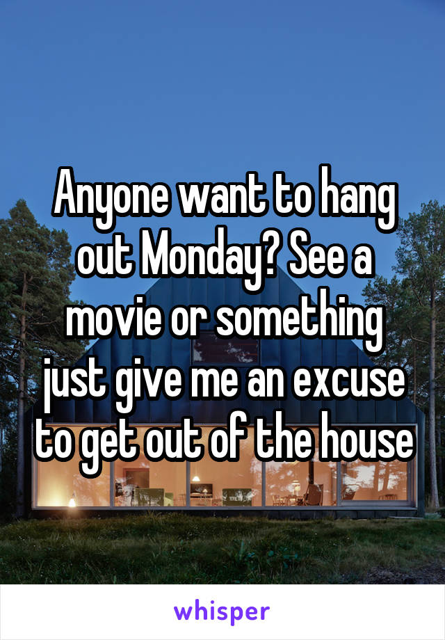 Anyone want to hang out Monday? See a movie or something just give me an excuse to get out of the house