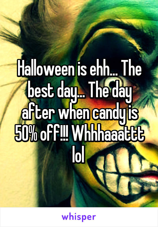 Halloween is ehh... The best day... The day after when candy is 50% off!!! Whhhaaattt lol