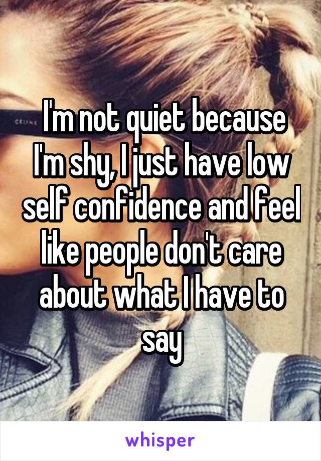 I'm not quiet because I'm shy, I just have low self confidence and feel like people don't care about what I have to say