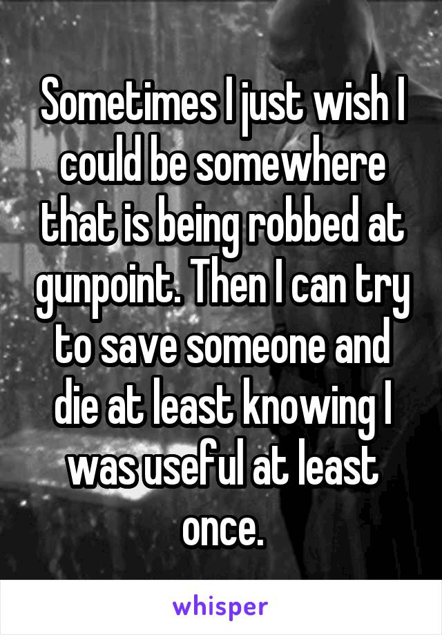 Sometimes I just wish I could be somewhere that is being robbed at gunpoint. Then I can try to save someone and die at least knowing I was useful at least once.